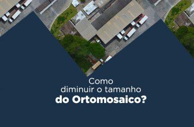 Como diminuir o tamanho do ortomosaico?