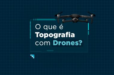 Topografia com drones: você sabe o que é?