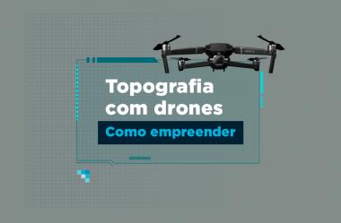 Drones na engenharia: como empreender neste mercado?